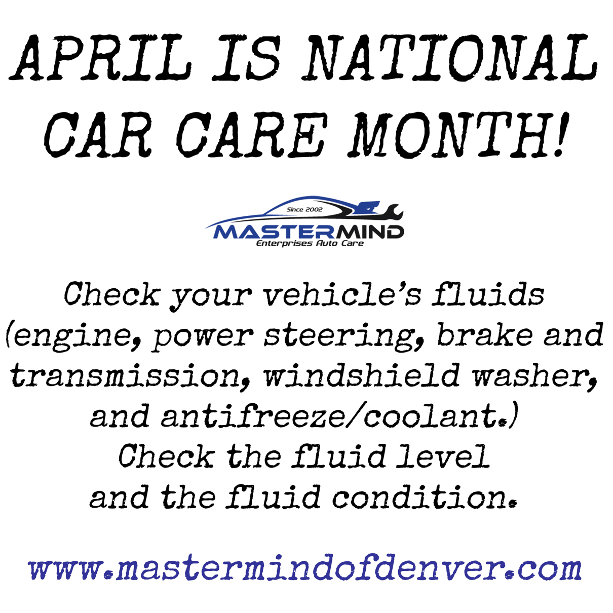April is National Car Care Month! Check your vehicle's fluids - engine, power steering, brake, and transmission, windshield washer, and antifreeze/coolant. Check the fluid level and condition.