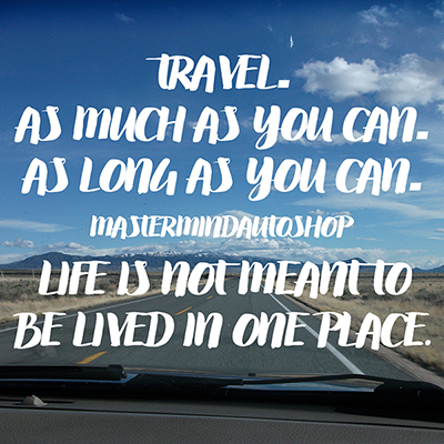 Travel as much as you can. As long as you can. Life is not meant to be lived in one place. mastermindautoshop denver
